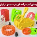 درآمد میلیونی پرینتر سه بعدی در ایران